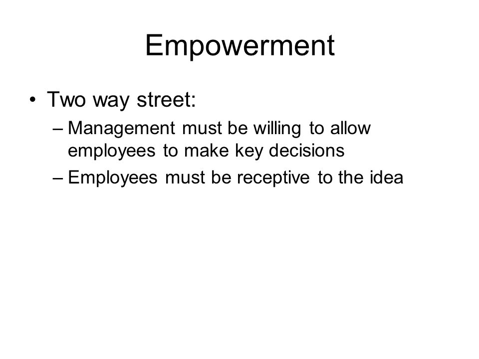 Empowerment Two way street: –Management must be willing to allow employees to make key decisions –Employees must be receptive to the idea