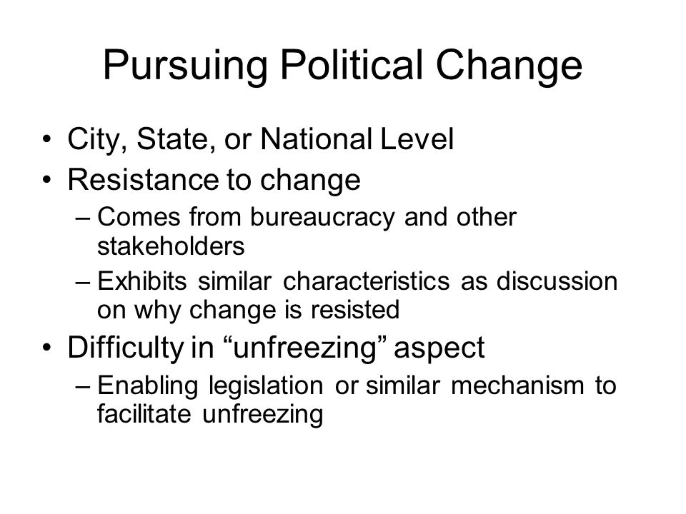 Pursuing Political Change City, State, or National Level Resistance to change –Comes from bureaucracy and other stakeholders –Exhibits similar charact