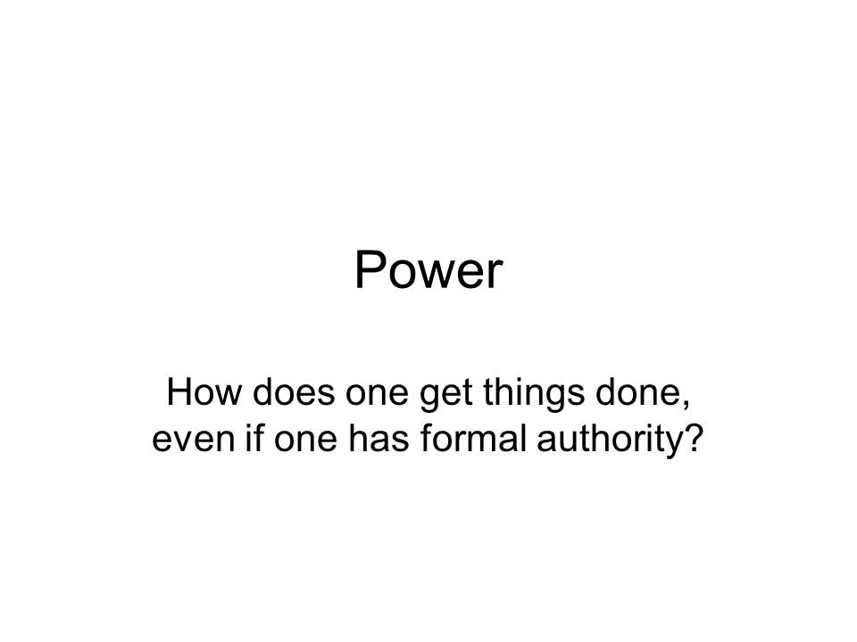 Power How does one get things done, even if one has formal authority?