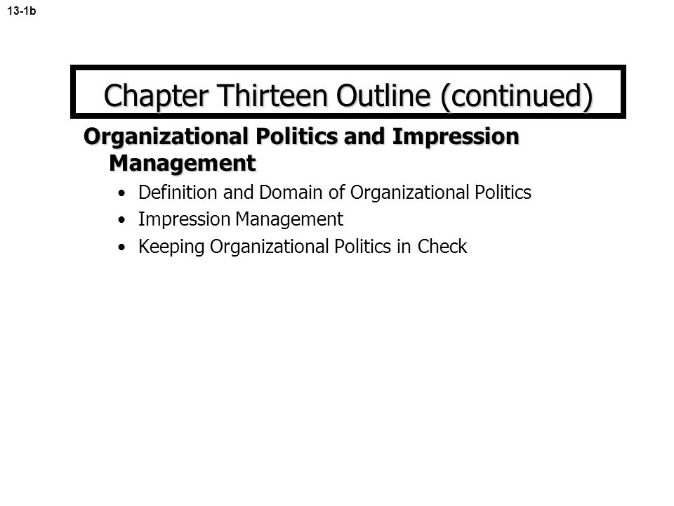 Organizational Politics and Impression Management Definition and Domain of Organizational Politics Impression Management Keeping Organizational Politics in Check 13-1b Chapter Thirteen Outline (continued)