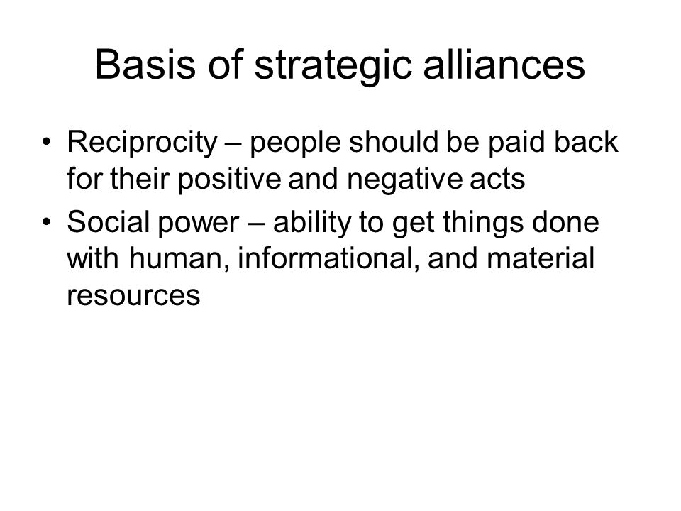 Basis of strategic alliances Reciprocity – people should be paid back for their positive and negative acts Social power – ability to get things done w