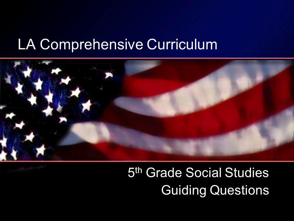 LA Comprehensive Curriculum 5 th Grade Social Studies Guiding Questions