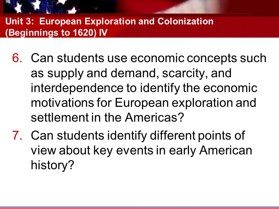 Unit 3: European Exploration and Colonization (Beginnings to 1620) IV 6.Can students use economic concepts such as supply and demand, scarcity, and interdependence to identify the economic motivations for European exploration and settlement in the Americas.