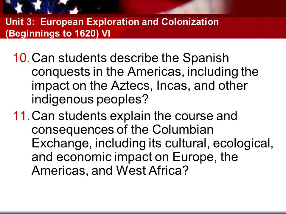 Unit 3: European Exploration and Colonization (Beginnings to 1620) VI 10.Can students describe the Spanish conquests in the Americas, including the impact on the Aztecs, Incas, and other indigenous peoples.