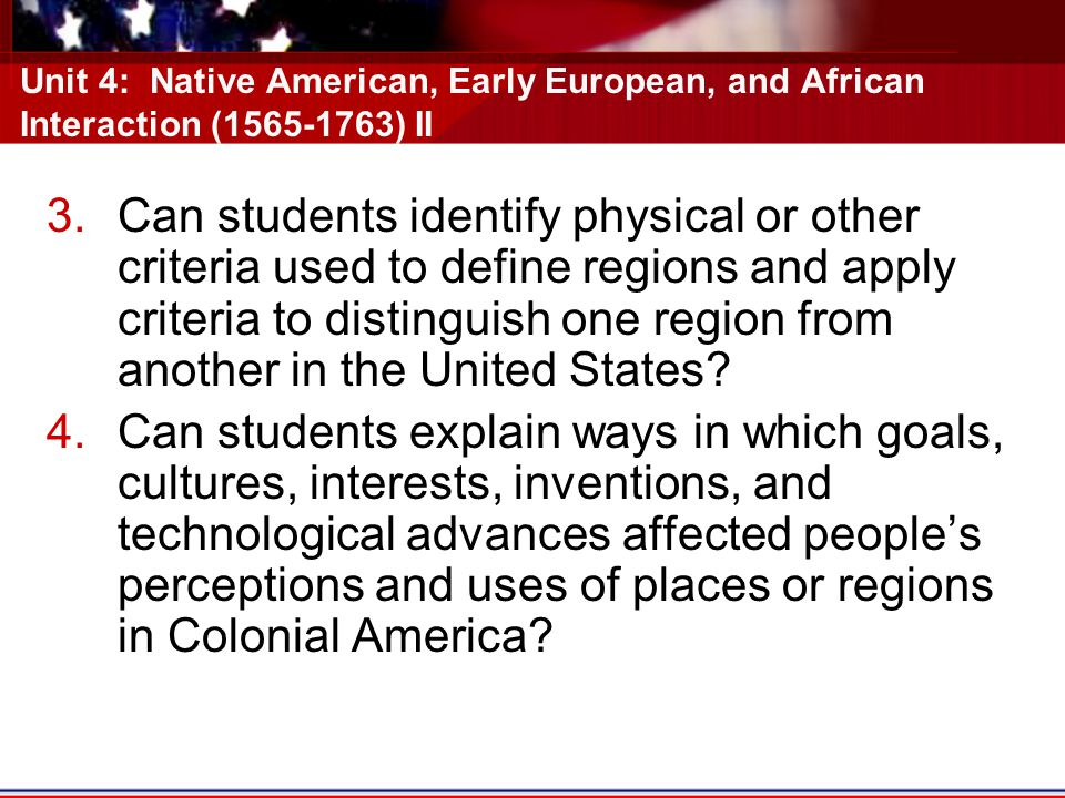 Unit 4: Native American, Early European, and African Interaction (1565-1763) II 3.Can students identify physical or other criteria used to define regions and apply criteria to distinguish one region from another in the United States.