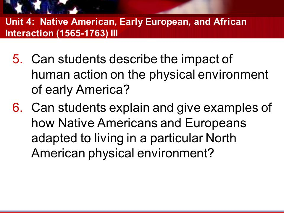 Unit 4: Native American, Early European, and African Interaction (1565-1763) III 5.Can students describe the impact of human action on the physical environment of early America.