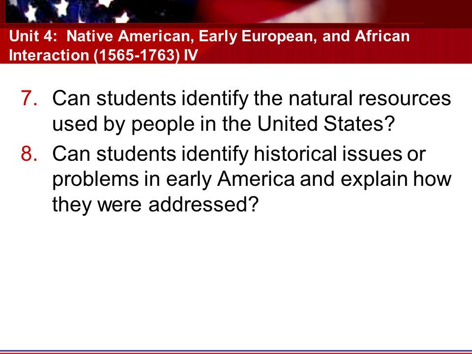 Unit 4: Native American, Early European, and African Interaction (1565-1763) IV 7.Can students identify the natural resources used by people in the United States.
