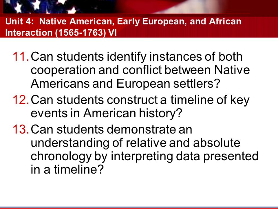 Unit 4: Native American, Early European, and African Interaction (1565-1763) VI 11.Can students identify instances of both cooperation and conflict between Native Americans and European settlers.