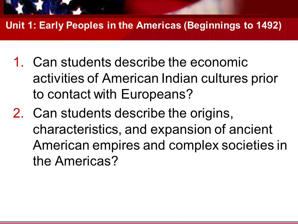 Unit 1: Early Peoples in the Americas (Beginnings to 1492) 1.Can students describe the economic activities of American Indian cultures prior to contact with Europeans.