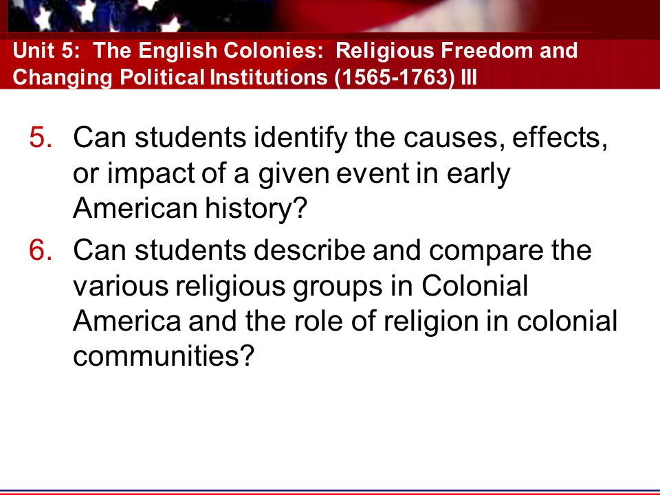 Unit 5: The English Colonies: Religious Freedom and Changing Political Institutions (1565-1763) III 5.Can students identify the causes, effects, or impact of a given event in early American history.