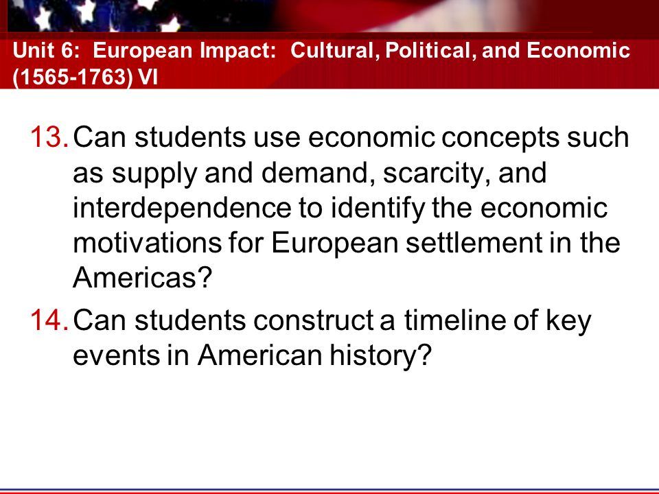Unit 6: European Impact: Cultural, Political, and Economic (1565-1763) VI 13.Can students use economic concepts such as supply and demand, scarcity, and interdependence to identify the economic motivations for European settlement in the Americas.