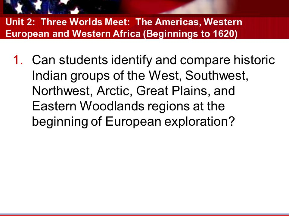 Unit 2: Three Worlds Meet: The Americas, Western European and Western Africa (Beginnings to 1620) 1.Can students identify and compare historic Indian groups of the West, Southwest, Northwest, Arctic, Great Plains, and Eastern Woodlands regions at the beginning of European exploration?