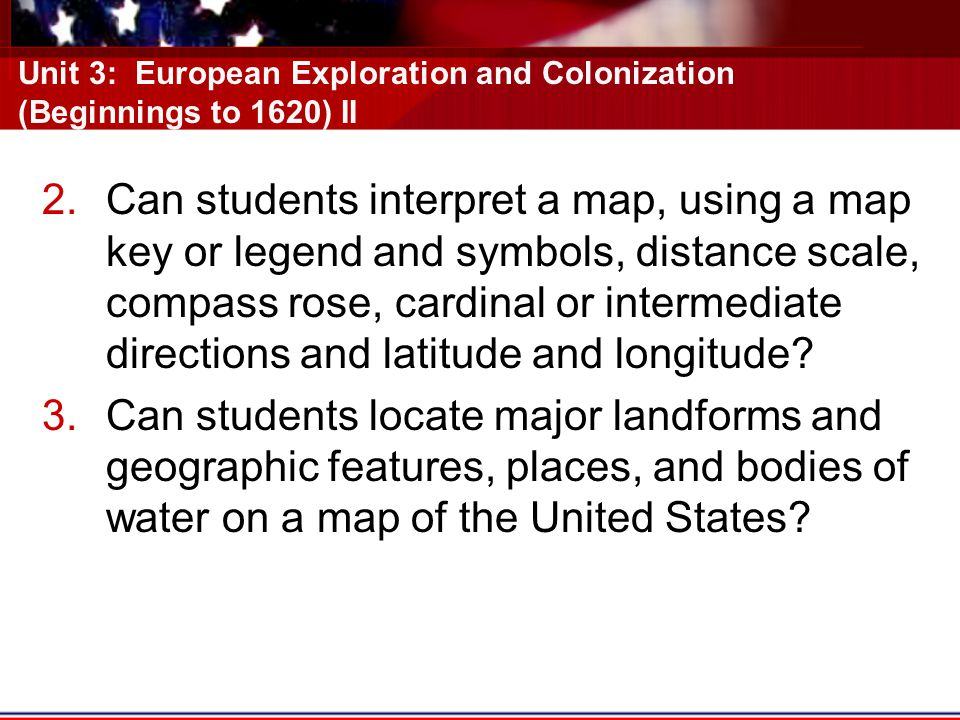 Unit 3: European Exploration and Colonization (Beginnings to 1620) II 2.Can students interpret a map, using a map key or legend and symbols, distance scale, compass rose, cardinal or intermediate directions and latitude and longitude.