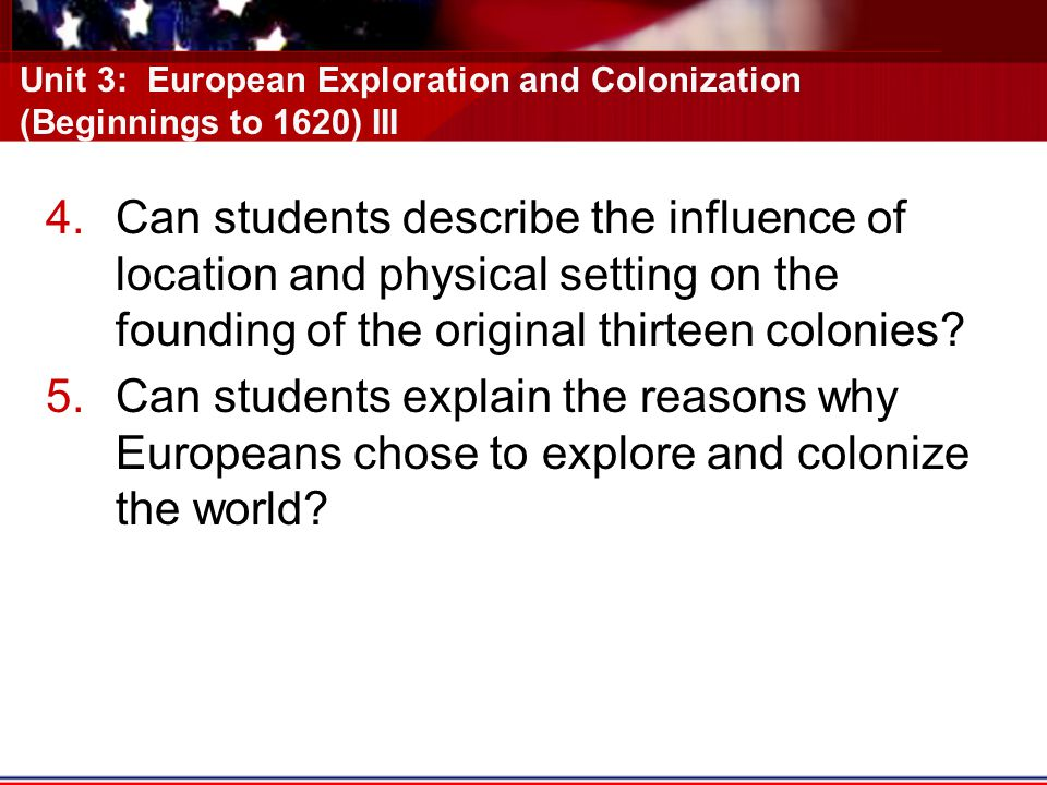 Unit 3: European Exploration and Colonization (Beginnings to 1620) III 4.Can students describe the influence of location and physical setting on the founding of the original thirteen colonies.