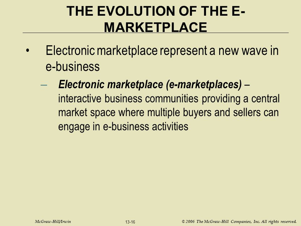McGraw-Hill/Irwin © 2006 The McGraw-Hill Companies, Inc. All rights reserved. 13-16 THE EVOLUTION OF THE E- MARKETPLACE Electronic marketplace represe