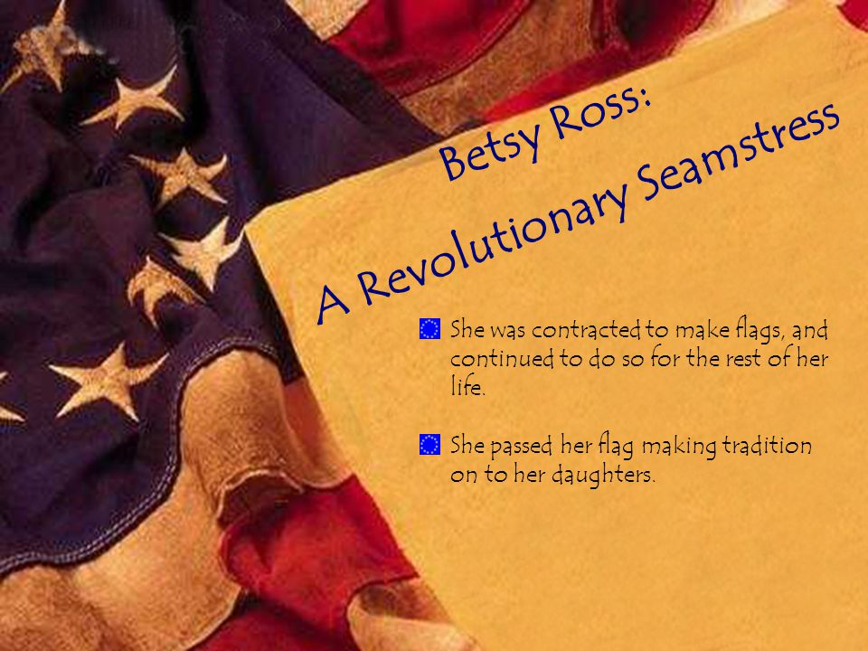 Betsy Ross: A Revolutionary Seamstress She was contracted to make flags, and continued to do so for the rest of her life.