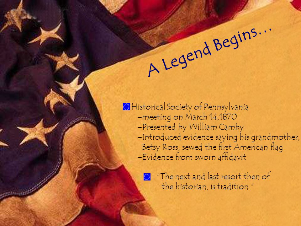 A Legend Begins… The next and last resort then of the historian, is tradition. Historical Society of Pennsylvania –meeting on March 14,1870 –Presented by William Camby –Introduced evidence saying his grandmother, Betsy Ross, sewed the first American flag –Evidence from sworn affidavit