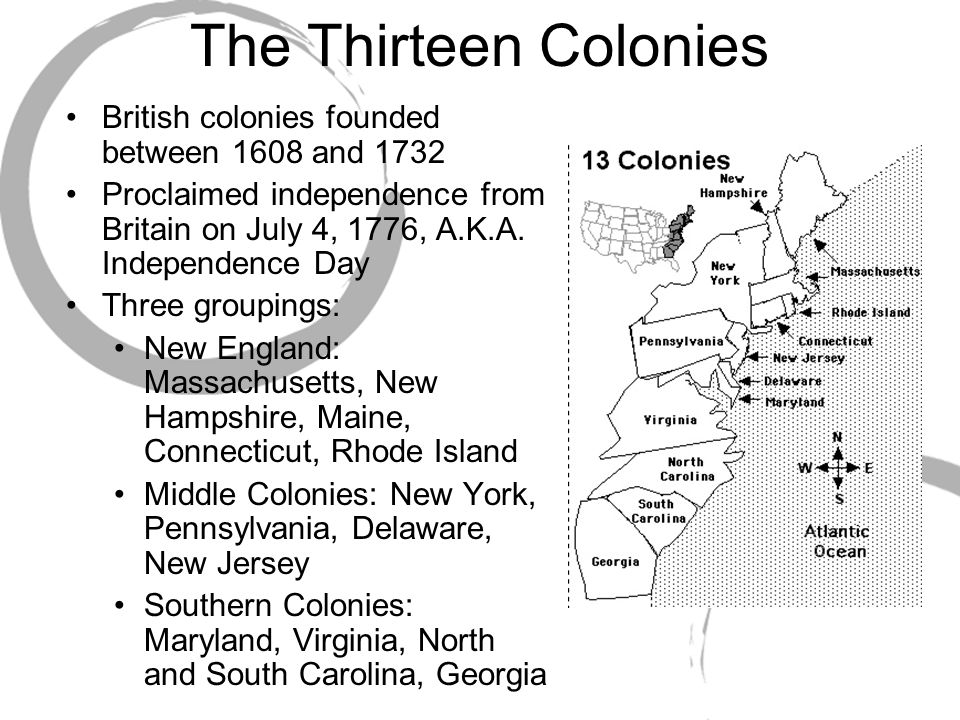 The Thirteen Colonies British colonies founded between 1608 and 1732 Proclaimed independence from Britain on July 4, 1776, A.K.A. Independence Day Thr