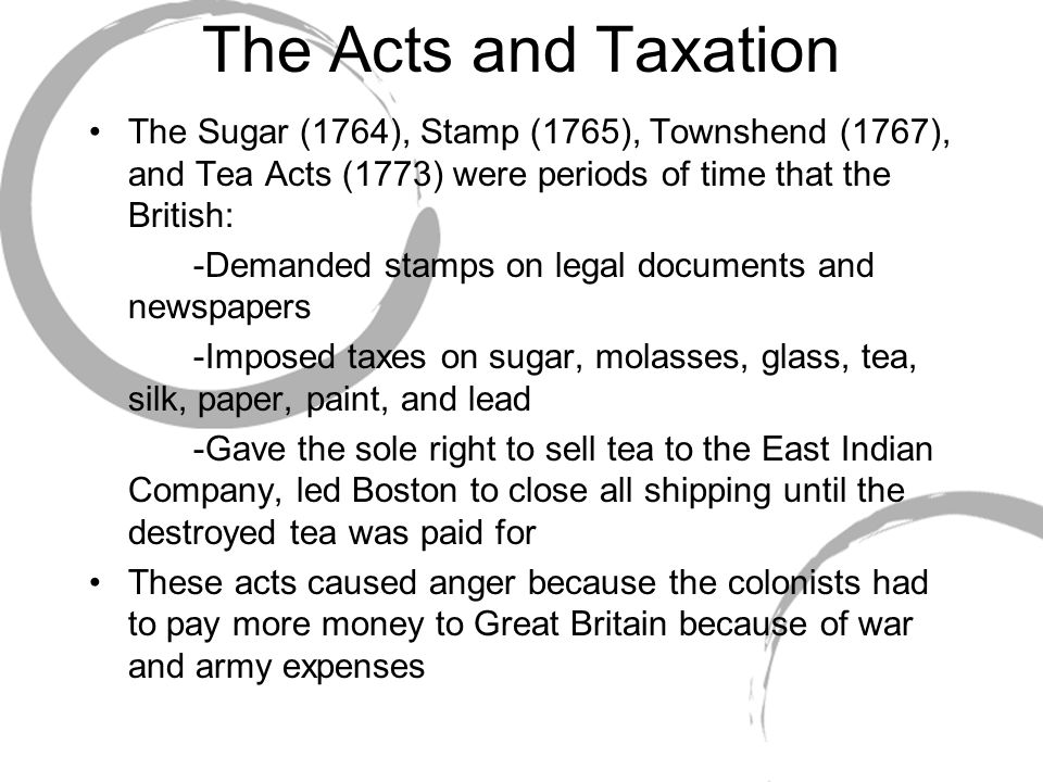 The Acts and Taxation The Sugar (1764), Stamp (1765), Townshend (1767), and Tea Acts (1773) were periods of time that the British: -Demanded stamps on