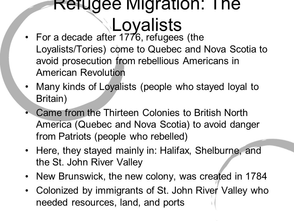 Refugee Migration: The Loyalists For a decade after 1776, refugees (the Loyalists/Tories) come to Quebec and Nova Scotia to avoid prosecution from rebellious Americans in American Revolution Many kinds of Loyalists (people who stayed loyal to Britain) Came from the Thirteen Colonies to British North America (Quebec and Nova Scotia) to avoid danger from Patriots (people who rebelled) Here, they stayed mainly in: Halifax, Shelburne, and the St.