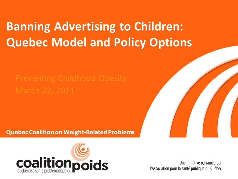 Scenario 2: Partial Ban Ban advertising of unhealthy food and beverages directed at children More specific Amending the Food and Drugs Act Requiring definition of healthy and unhealthy foods 22 March 22nd,2011Preventing Childhood Obesity - Presentation by Suzie Pellerin