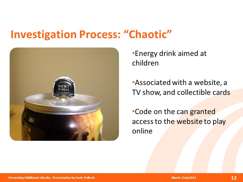 Investigation Process: Chaotic March 22nd,2011Preventing Childhood Obesity - Presentation by Suzie Pellerin 12 Energy drink aimed at children Associated with a website, a TV show, and collectible cards Code on the can granted access to the website to play online