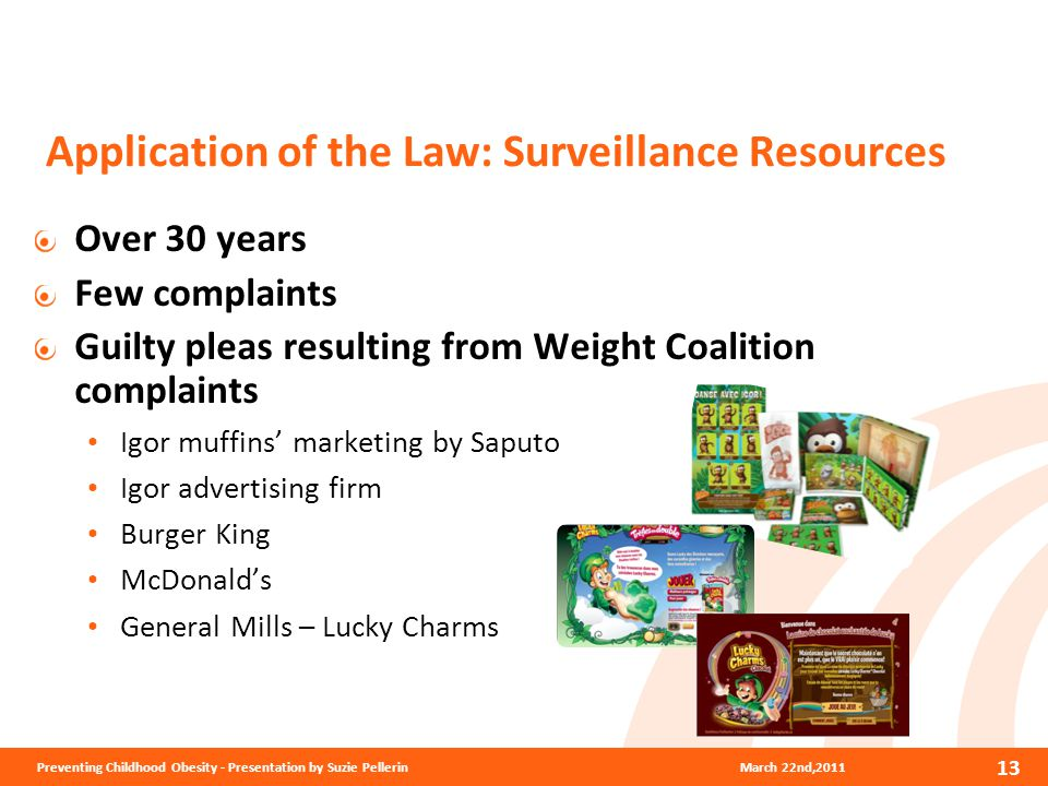 Application of the Law: Surveillance Resources Over 30 years Few complaints Guilty pleas resulting from Weight Coalition complaints Igor muffins' marketing by Saputo Igor advertising firm Burger King McDonald's General Mills – Lucky Charms March 22nd,2011Preventing Childhood Obesity - Presentation by Suzie Pellerin 13