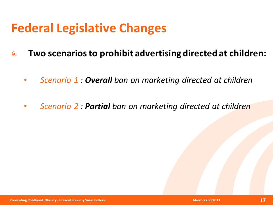 Federal Legislative Changes Two scenarios to prohibit advertising directed at children: Scenario 1 : Overall ban on marketing directed at children Scenario 2 : Partial ban on marketing directed at children 17 March 22nd,2011Preventing Childhood Obesity - Presentation by Suzie Pellerin