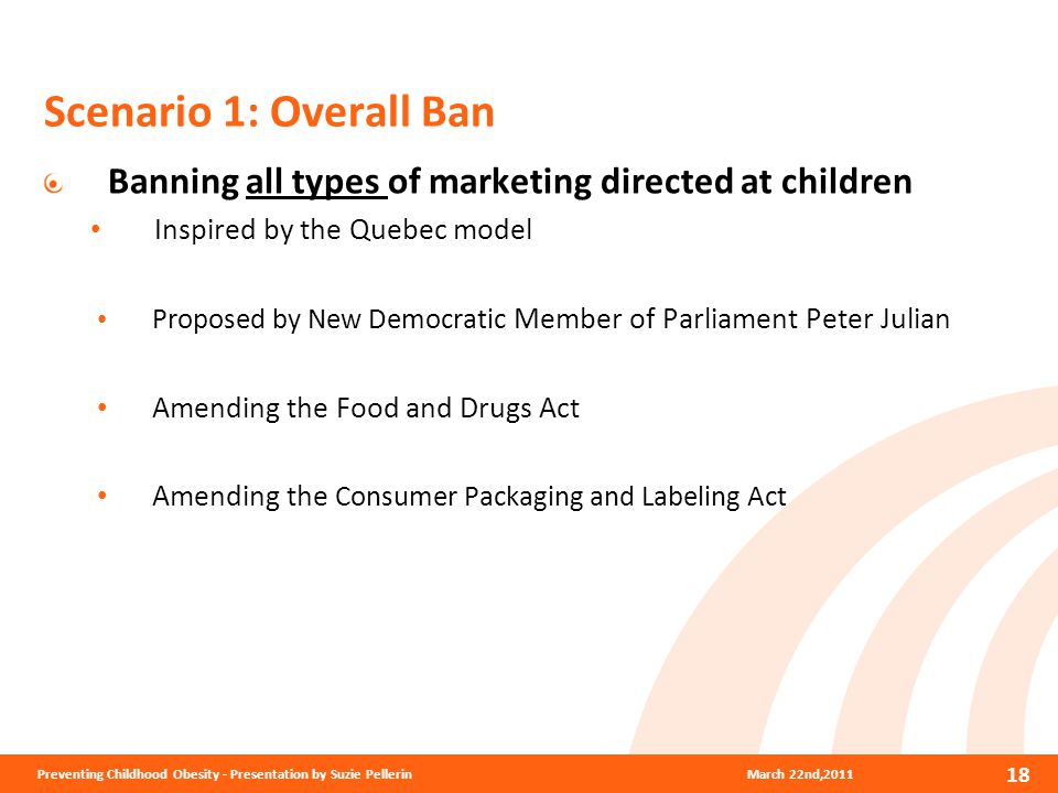 Scenario 1: Overall Ban Banning all types of marketing directed at children Inspired by the Quebec model Proposed by New Democratic Member of Parliament Peter Julian Amending the Food and Drugs Act Amending the Consumer Packaging and Labeling Act 18 March 22nd,2011Preventing Childhood Obesity - Presentation by Suzie Pellerin