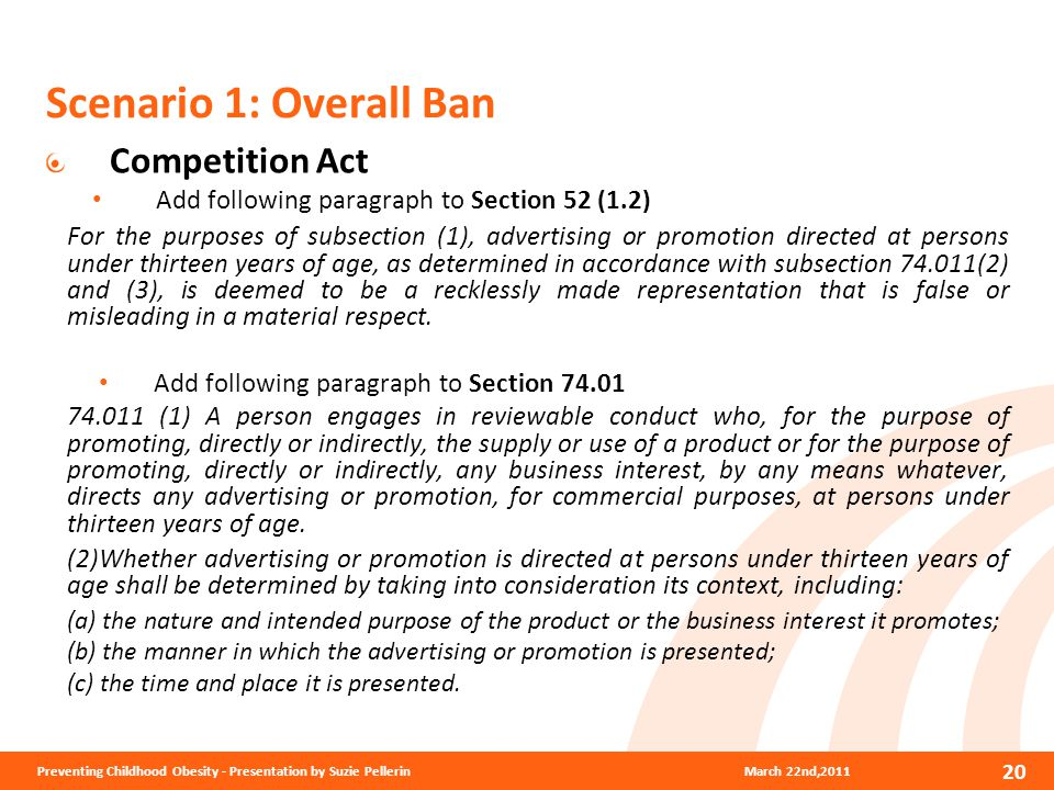 Scenario 1: Overall Ban Competition Act Add following paragraph to Section 52 (1.2) For the purposes of subsection (1), advertising or promotion directed at persons under thirteen years of age, as determined in accordance with subsection 74.011(2) and (3), is deemed to be a recklessly made representation that is false or misleading in a material respect.
