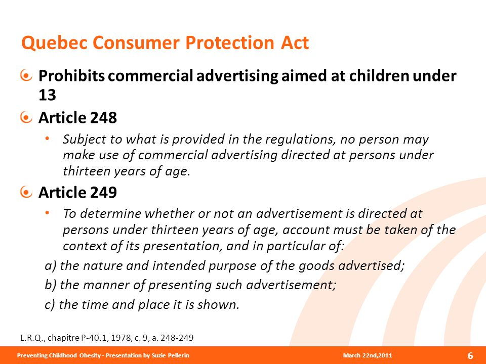 Quebec Consumer Protection Act Prohibits commercial advertising aimed at children under 13 Article 248 Subject to what is provided in the regulations, no person may make use of commercial advertising directed at persons under thirteen years of age.