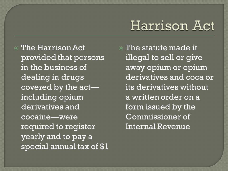  The Harrison Act provided that persons in the business of dealing in drugs covered by the act— including opium derivatives and cocaine—were required