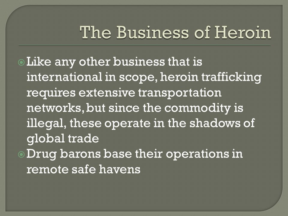  Like any other business that is international in scope, heroin trafficking requires extensive transportation networks, but since the commodity is il