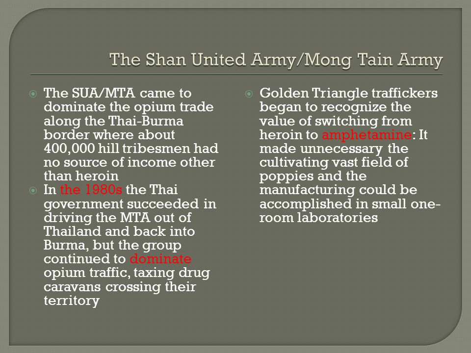  The SUA/MTA came to dominate the opium trade along the Thai-Burma border where about 400,000 hill tribesmen had no source of income other than heroi