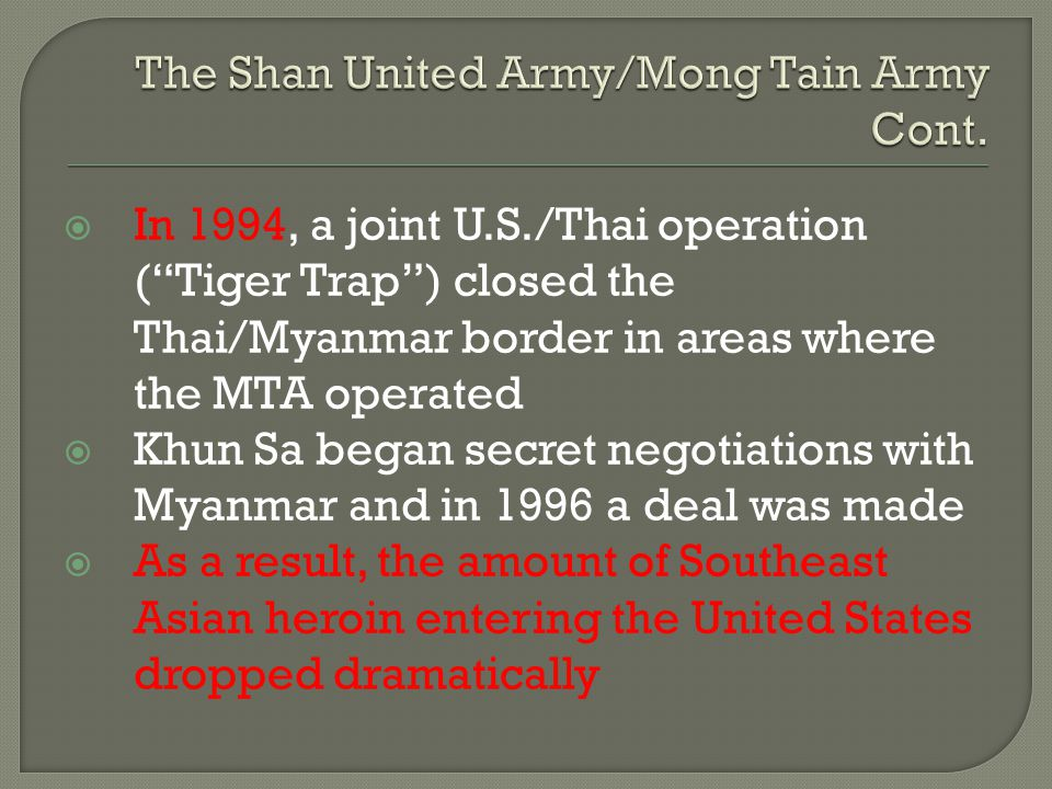 """ In 1994, a joint U.S./Thai operation (""""Tiger Trap"""") closed the Thai/Myanmar border in areas where the MTA operated  Khun Sa began secret negotiatio"""