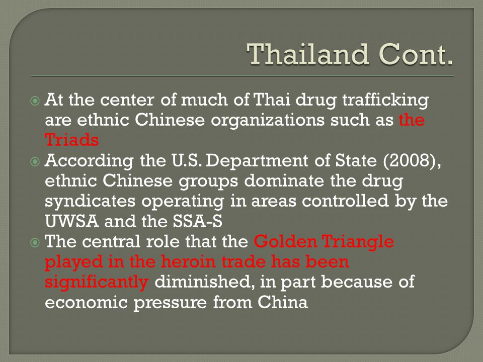  At the center of much of Thai drug trafficking are ethnic Chinese organizations such as the Triads  According the U.S. Department of State (2008),