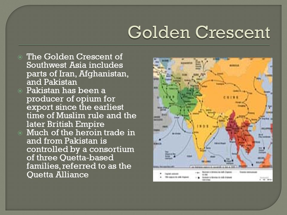  The Golden Crescent of Southwest Asia includes parts of Iran, Afghanistan, and Pakistan  Pakistan has been a producer of opium for export since the