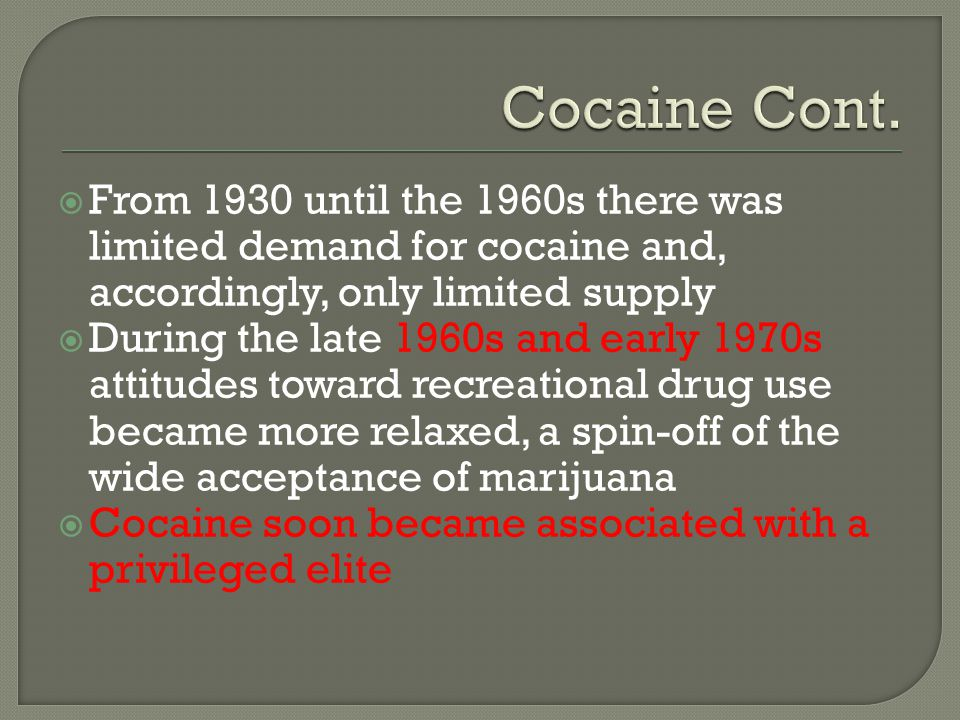  From 1930 until the 1960s there was limited demand for cocaine and, accordingly, only limited supply  During the late 1960s and early 1970s attitud