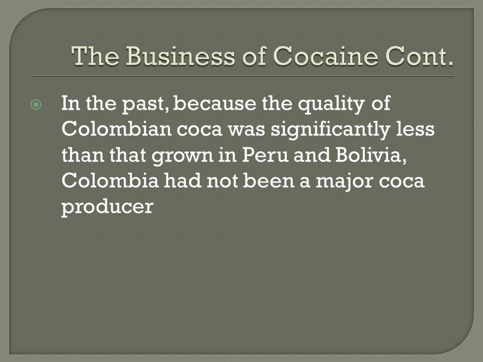  In the past, because the quality of Colombian coca was significantly less than that grown in Peru and Bolivia, Colombia had not been a major coca pr