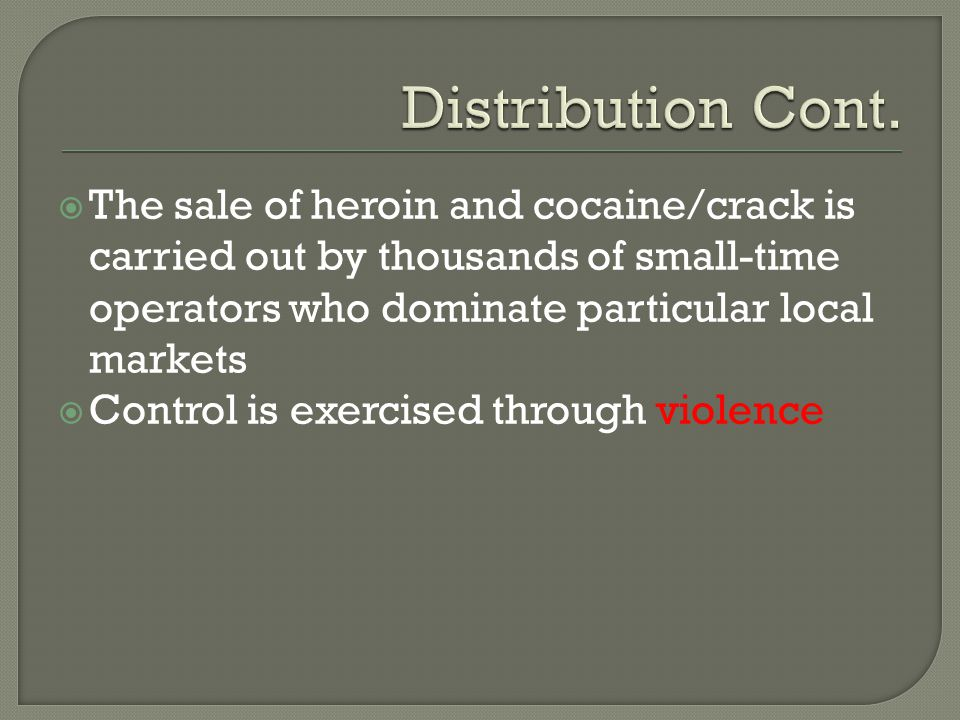  The sale of heroin and cocaine/crack is carried out by thousands of small-time operators who dominate particular local markets  Control is exercise