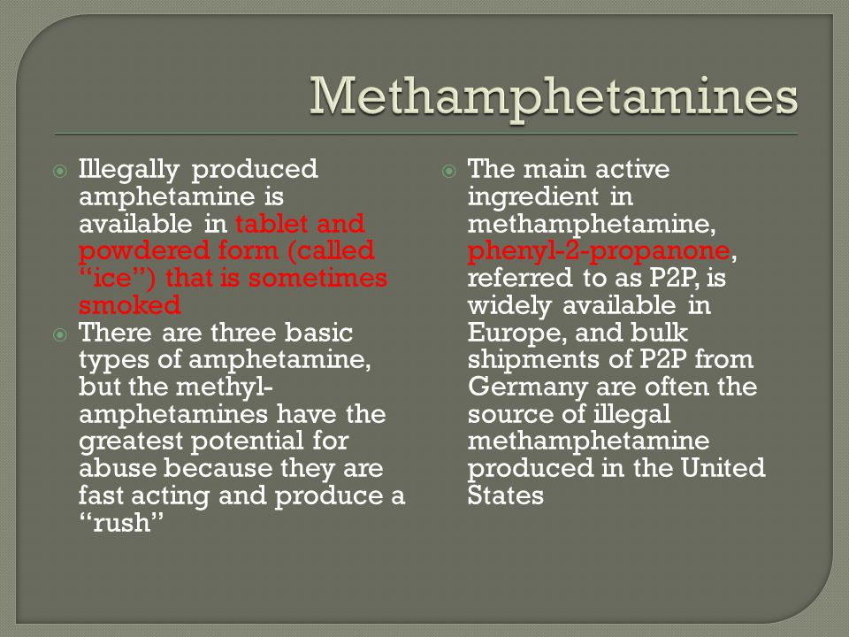 """ Illegally produced amphetamine is available in tablet and powdered form (called """"ice"""") that is sometimes smoked  There are three basic types of amp"""