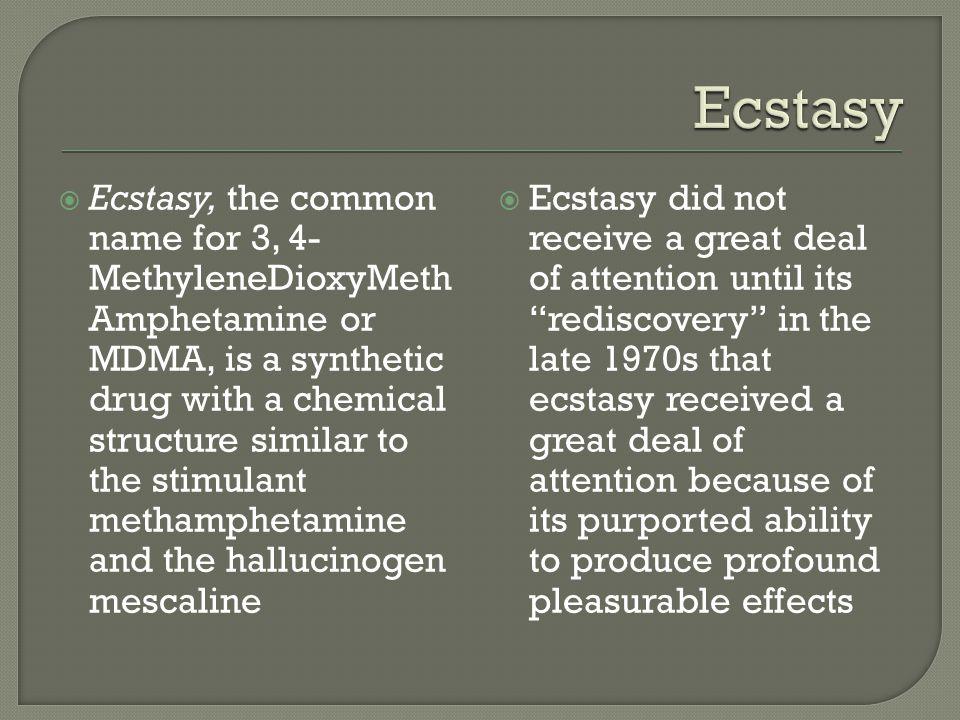  Ecstasy, the common name for 3, 4- MethyleneDioxyMeth Amphetamine or MDMA, is a synthetic drug with a chemical structure similar to the stimulant me
