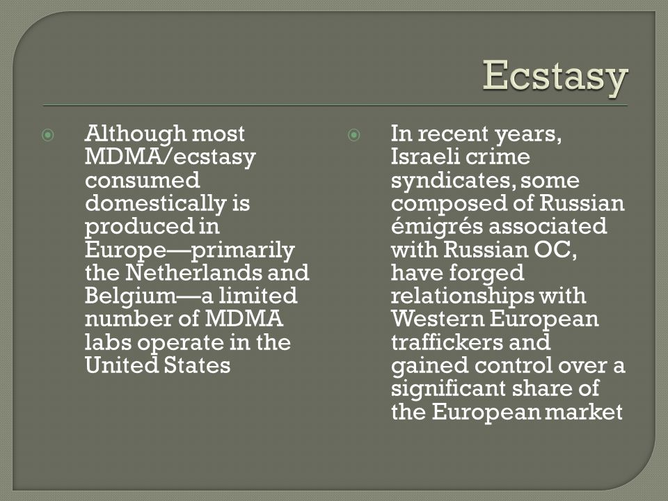  Although most MDMA/ecstasy consumed domestically is produced in Europe—primarily the Netherlands and Belgium—a limited number of MDMA labs operate i