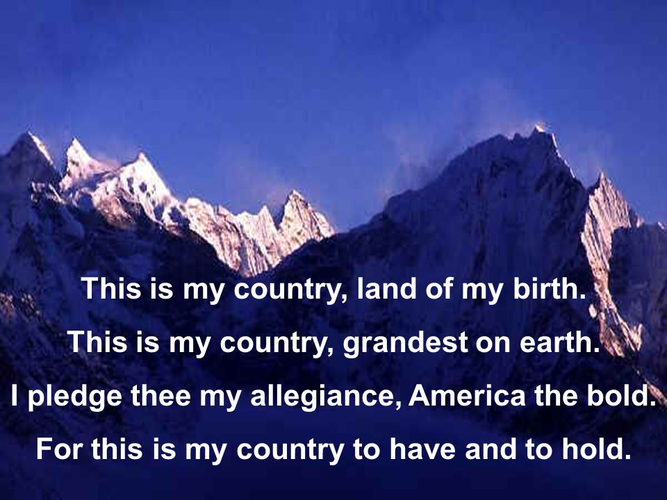 This is my country, land of my birth.This is my country, grandest on earth.