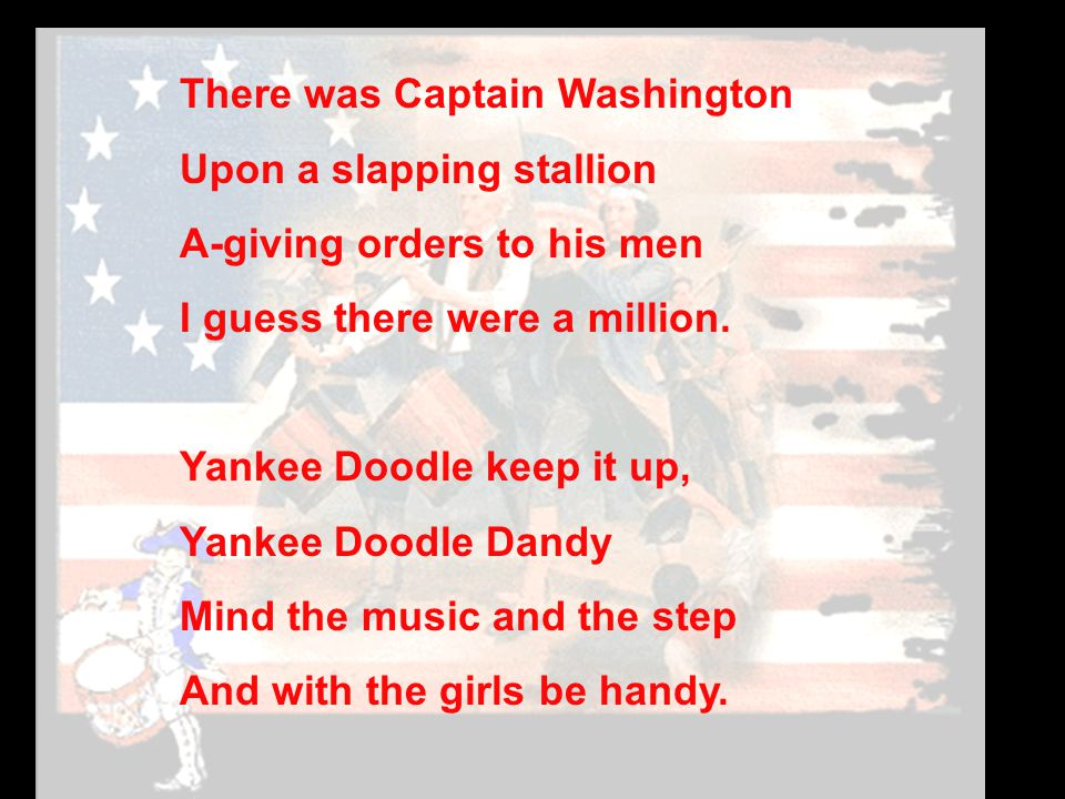 There was Captain Washington Upon a slapping stallion A-giving orders to his men I guess there were a million.