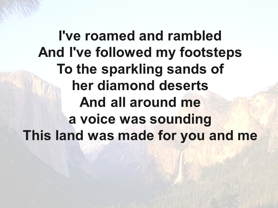 I ve roamed and rambled And I ve followed my footsteps To the sparkling sands of her diamond deserts And all around me a voice was sounding This land was made for you and me