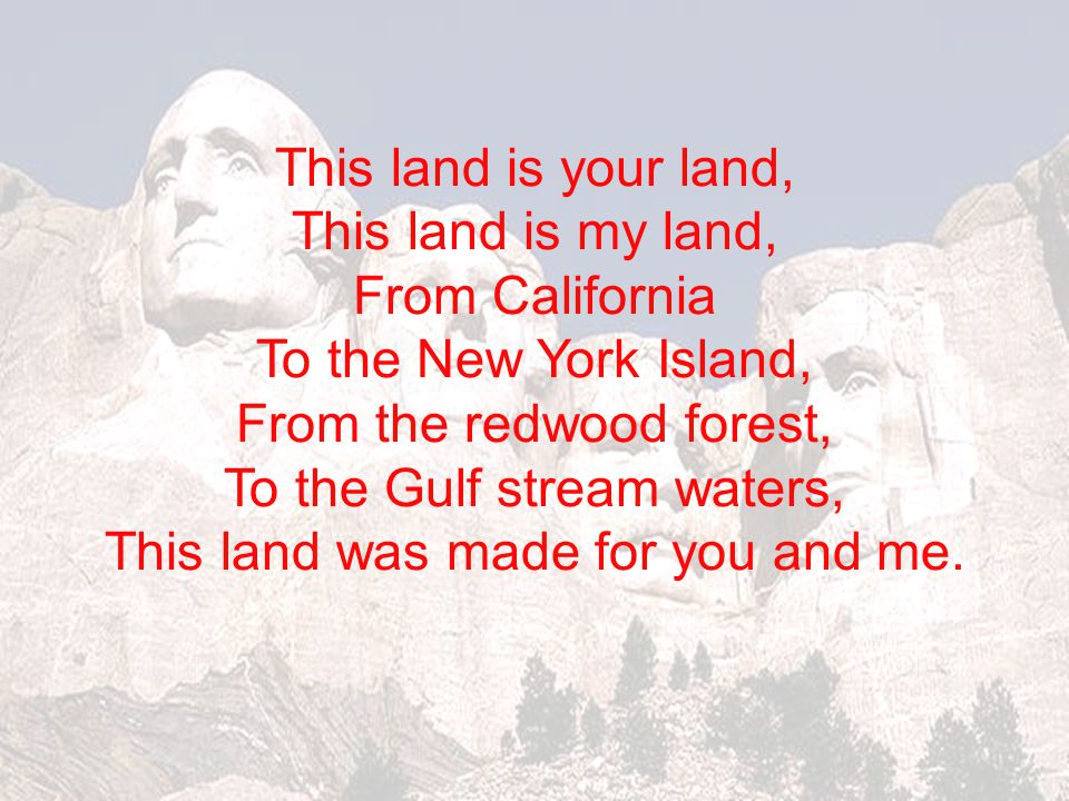 This land is your land, This land is my land, From California To the New York Island, From the redwood forest, To the Gulf stream waters, This land was made for you and me.