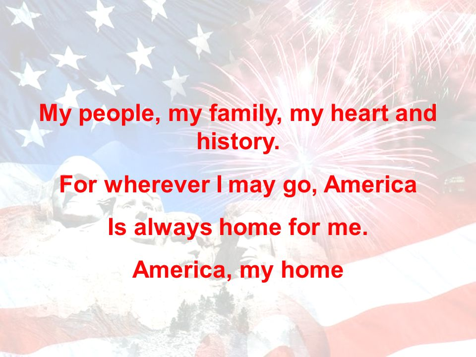 My people, my family, my heart and history.For wherever I may go, America Is always home for me.