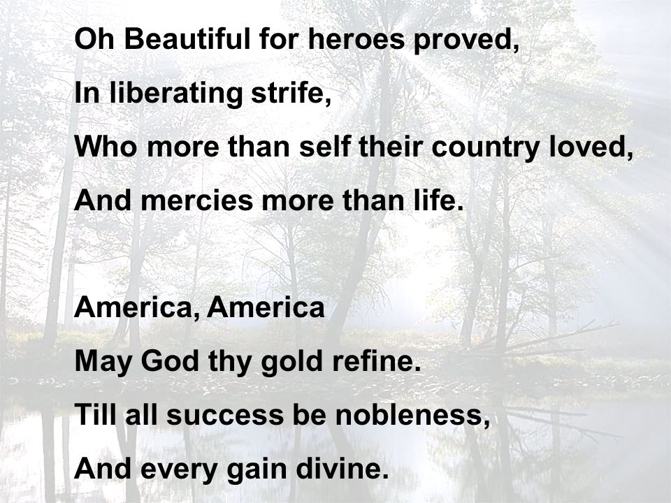 Oh Beautiful for heroes proved, In liberating strife, Who more than self their country loved, And mercies more than life.