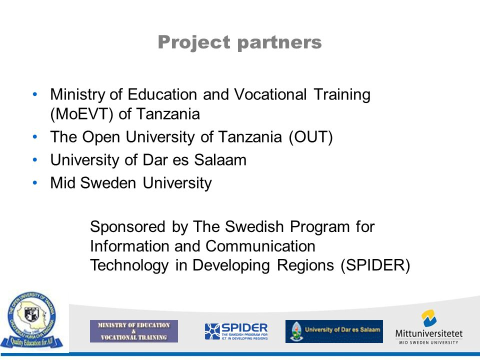 Project partners Ministry of Education and Vocational Training (MoEVT) of Tanzania The Open University of Tanzania (OUT) University of Dar es Salaam Mid Sweden University Sponsored by The Swedish Program for Information and Communication Technology in Developing Regions (SPIDER)